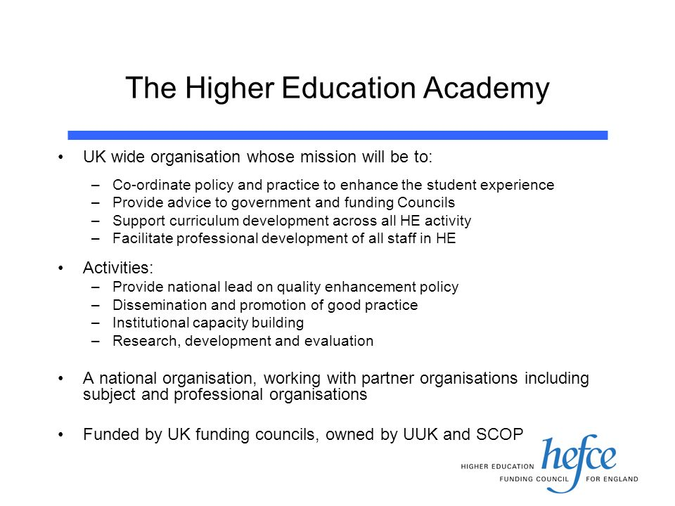 The Higher Education Academy UK wide organisation whose mission will be to: –Co-ordinate policy and practice to enhance the student experience –Provide advice to government and funding Councils –Support curriculum development across all HE activity –Facilitate professional development of all staff in HE Activities: –Provide national lead on quality enhancement policy –Dissemination and promotion of good practice –Institutional capacity building –Research, development and evaluation A national organisation, working with partner organisations including subject and professional organisations Funded by UK funding councils, owned by UUK and SCOP