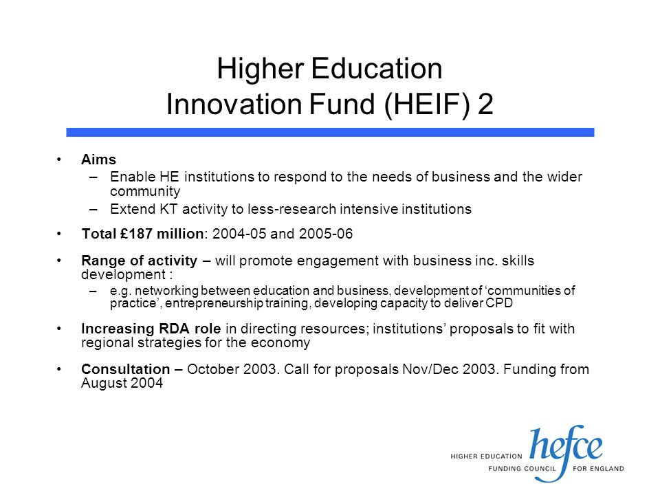 Higher Education Innovation Fund (HEIF) 2 Aims –Enable HE institutions to respond to the needs of business and the wider community –Extend KT activity to less-research intensive institutions Total £187 million: and Range of activity – will promote engagement with business inc.