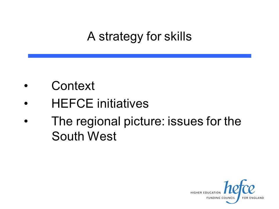 A strategy for skills Context HEFCE initiatives The regional picture: issues for the South West
