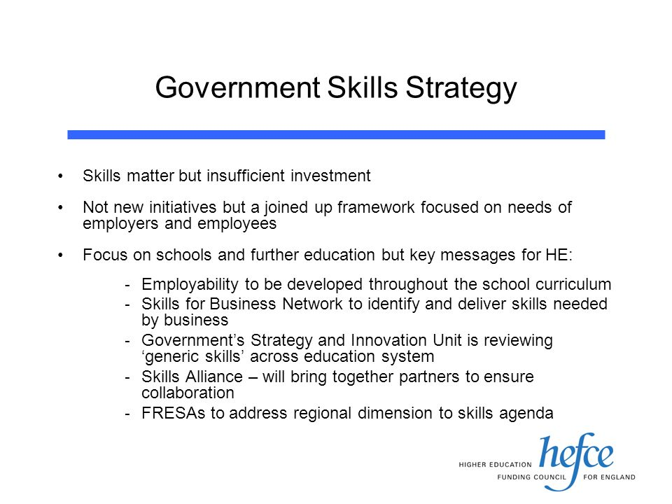 Government Skills Strategy Skills matter but insufficient investment Not new initiatives but a joined up framework focused on needs of employers and employees Focus on schools and further education but key messages for HE: - Employability to be developed throughout the school curriculum - Skills for Business Network to identify and deliver skills needed by business - Governments Strategy and Innovation Unit is reviewing generic skills across education system - Skills Alliance – will bring together partners to ensure collaboration - FRESAs to address regional dimension to skills agenda