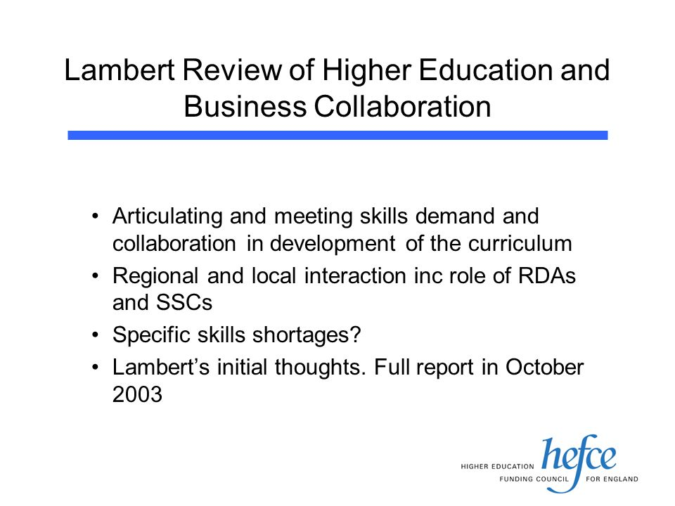 Lambert Review of Higher Education and Business Collaboration Articulating and meeting skills demand and collaboration in development of the curriculum Regional and local interaction inc role of RDAs and SSCs Specific skills shortages.