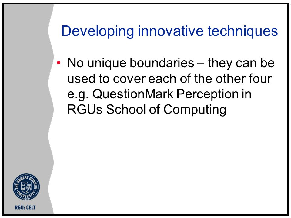Developing innovative techniques No unique boundaries – they can be used to cover each of the other four e.g.
