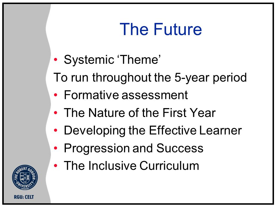 The Future Systemic Theme To run throughout the 5-year period Formative assessment The Nature of the First Year Developing the Effective Learner Progression and Success The Inclusive Curriculum