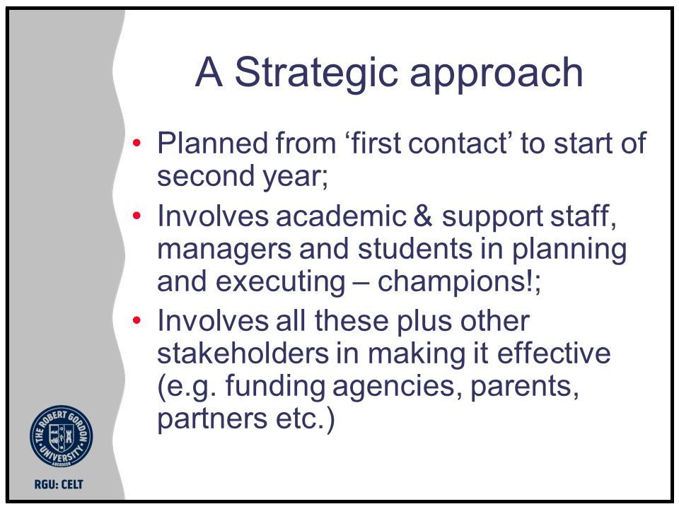 A Strategic approach Planned from first contact to start of second year; Involves academic & support staff, managers and students in planning and executing – champions!; Involves all these plus other stakeholders in making it effective (e.g.