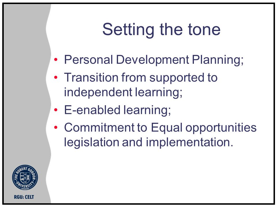 Setting the tone Personal Development Planning; Transition from supported to independent learning; E-enabled learning; Commitment to Equal opportunities legislation and implementation.