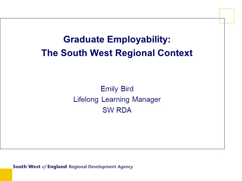 Graduate Employability: The South West Regional Context Emily Bird Lifelong Learning Manager SW RDA