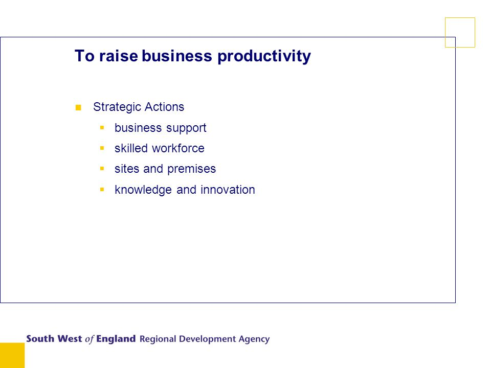 To raise business productivity Strategic Actions business support skilled workforce sites and premises knowledge and innovation