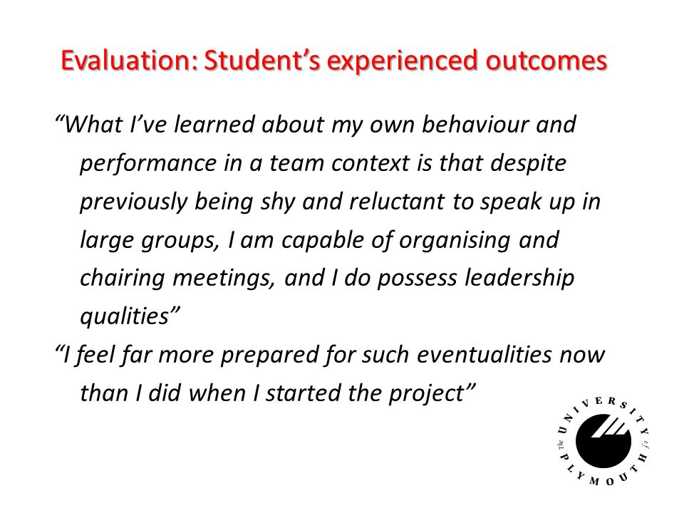 Evaluation: Students experienced outcomes What Ive learned about my own behaviour and performance in a team context is that despite previously being shy and reluctant to speak up in large groups, I am capable of organising and chairing meetings, and I do possess leadership qualities I feel far more prepared for such eventualities now than I did when I started the project