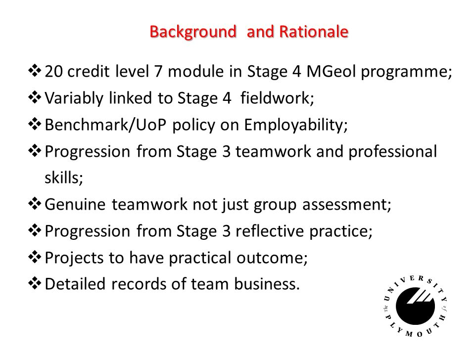 Background and Rationale 20 credit level 7 module in Stage 4 MGeol programme; Variably linked to Stage 4 fieldwork; Benchmark/UoP policy on Employability; Progression from Stage 3 teamwork and professional skills; Genuine teamwork not just group assessment; Progression from Stage 3 reflective practice; Projects to have practical outcome; Detailed records of team business.