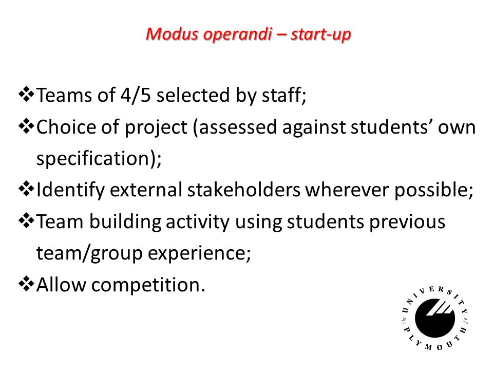 Modus operandi – start-up Teams of 4/5 selected by staff; Choice of project (assessed against students own specification); Identify external stakeholders wherever possible; Team building activity using students previous team/group experience; Allow competition.