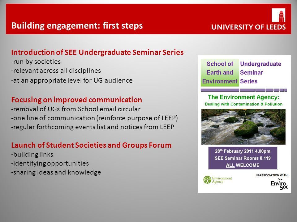 Introduction of SEE Undergraduate Seminar Series -run by societies -relevant across all disciplines -at an appropriate level for UG audience Focusing on improved communication -removal of UGs from School email circular -one line of communication (reinforce purpose of LEEP) -regular forthcoming events list and notices from LEEP Launch of Student Societies and Groups Forum -building links -identifying opportunities -sharing ideas and knowledge Building engagement: first steps