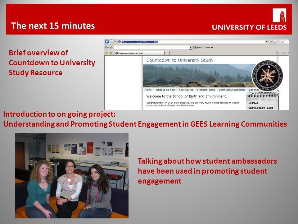 The next 15 minutes Brief overview of Countdown to University Study Resource Talking about how student ambassadors have been used in promoting student engagement Introduction to on going project: Understanding and Promoting Student Engagement in GEES Learning Communities
