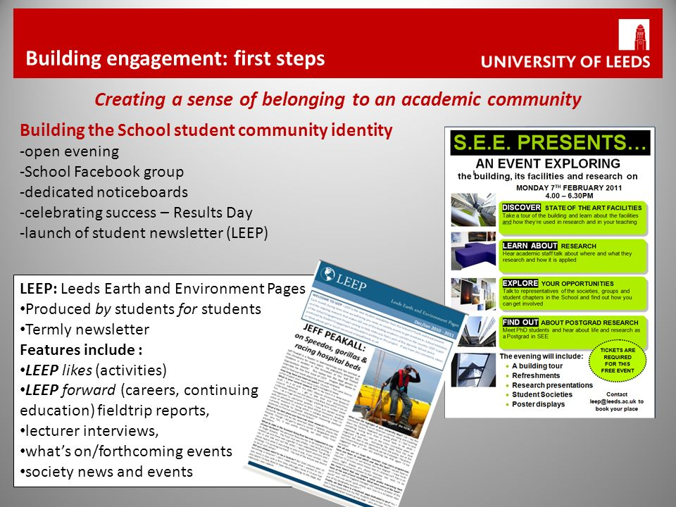 Building engagement: first steps Creating a sense of belonging to an academic community Building the School student community identity -open evening -School Facebook group -dedicated noticeboards -celebrating success – Results Day -launch of student newsletter (LEEP) LEEP: Leeds Earth and Environment Pages Produced by students for students Termly newsletter Features include : LEEP likes (activities) LEEP forward (careers, continuing education) fieldtrip reports, lecturer interviews, whats on/forthcoming events society news and events