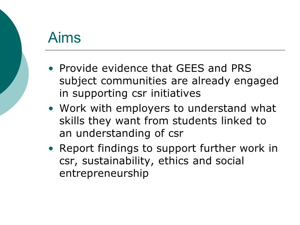 Aims Provide evidence that GEES and PRS subject communities are already engaged in supporting csr initiatives Work with employers to understand what skills they want from students linked to an understanding of csr Report findings to support further work in csr, sustainability, ethics and social entrepreneurship