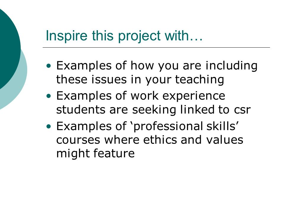 Inspire this project with… Examples of how you are including these issues in your teaching Examples of work experience students are seeking linked to csr Examples of professional skills courses where ethics and values might feature