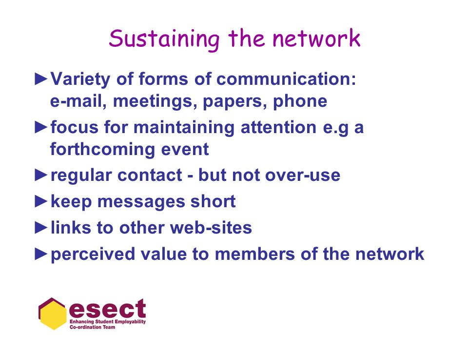 Sustaining the network Variety of forms of communication: e-mail, meetings, papers, phone focus for maintaining attention e.g a forthcoming event regular contact - but not over-use keep messages short links to other web-sites perceived value to members of the network