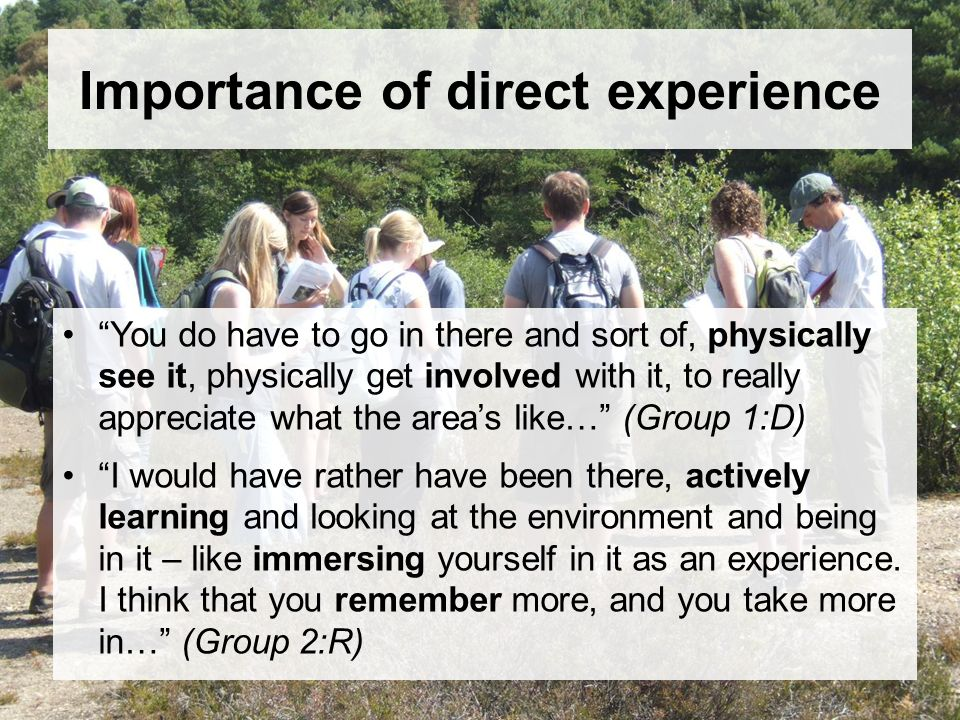Importance of direct experience You do have to go in there and sort of, physically see it, physically get involved with it, to really appreciate what the areas like… (Group 1:D) I would have rather have been there, actively learning and looking at the environment and being in it – like immersing yourself in it as an experience.