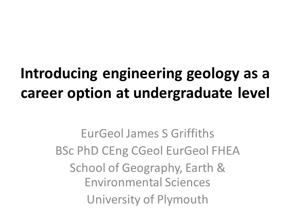 Introducing engineering geology as a career option at undergraduate level EurGeol James S Griffiths BSc PhD CEng CGeol EurGeol FHEA School of Geography, Earth & Environmental Sciences University of Plymouth