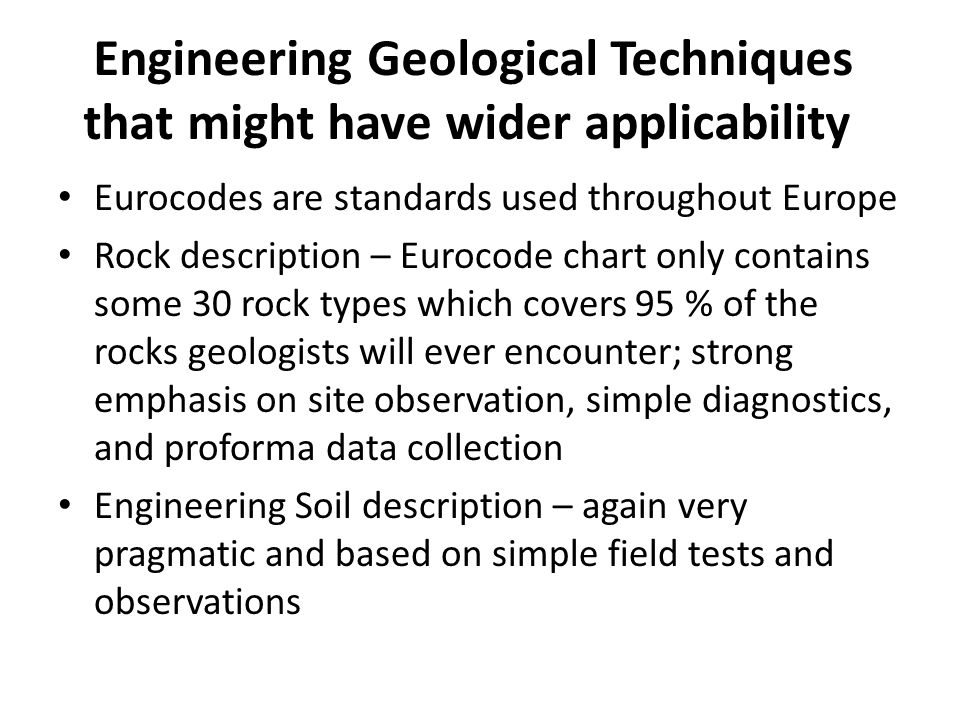 Engineering Geological Techniques that might have wider applicability Eurocodes are standards used throughout Europe Rock description – Eurocode chart only contains some 30 rock types which covers 95 % of the rocks geologists will ever encounter; strong emphasis on site observation, simple diagnostics, and proforma data collection Engineering Soil description – again very pragmatic and based on simple field tests and observations