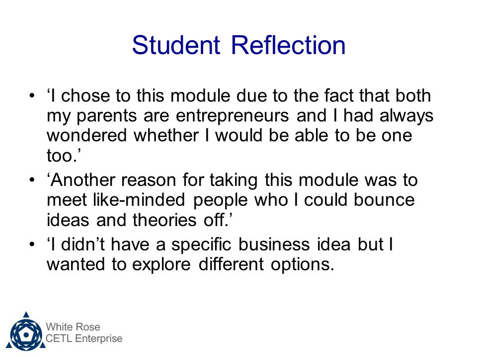 Student Reflection I chose to this module due to the fact that both my parents are entrepreneurs and I had always wondered whether I would be able to be one too.