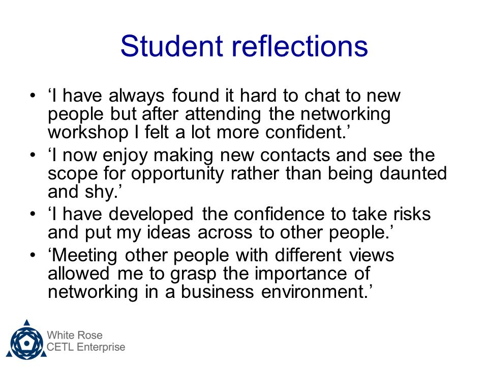 Student reflections I have always found it hard to chat to new people but after attending the networking workshop I felt a lot more confident.