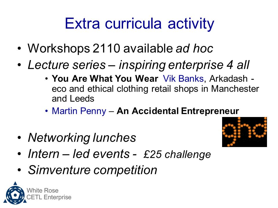 Extra curricula activity Workshops 2110 available ad hoc Lecture series – inspiring enterprise 4 all You Are What You Wear Vik Banks, Arkadash - eco and ethical clothing retail shops in Manchester and Leeds Martin Penny – An Accidental Entrepreneur Networking lunches Intern – led events - £25 challenge Simventure competition
