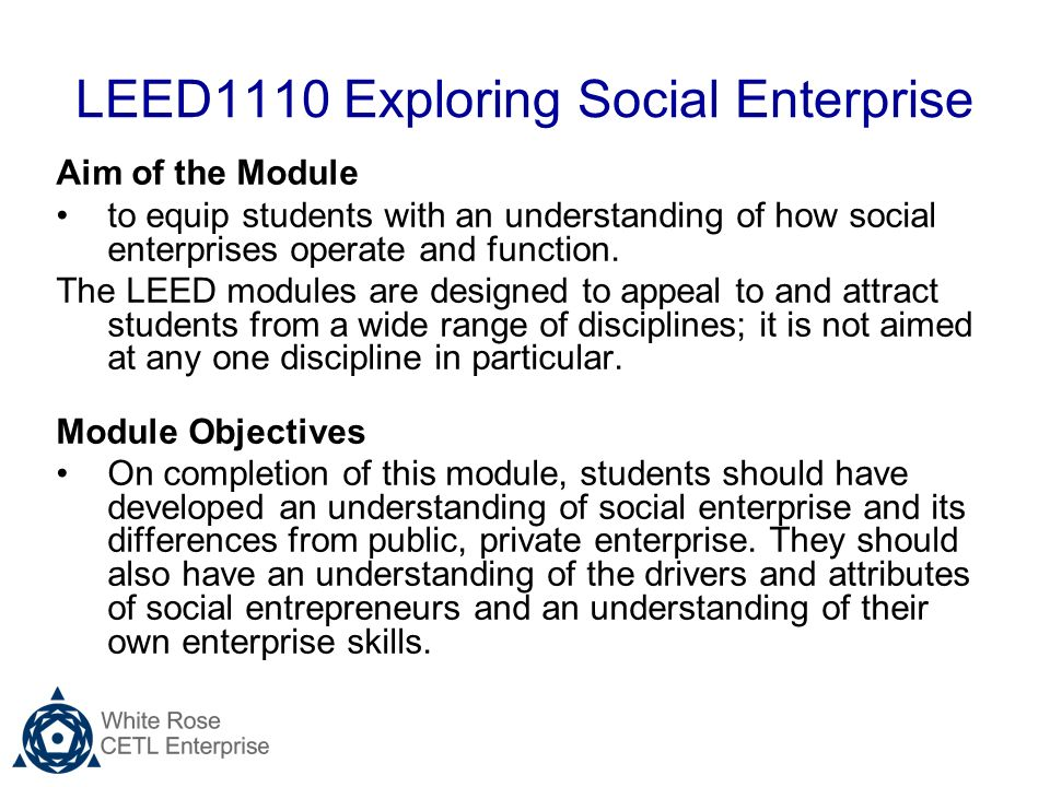 LEED1110 Exploring Social Enterprise Aim of the Module to equip students with an understanding of how social enterprises operate and function.