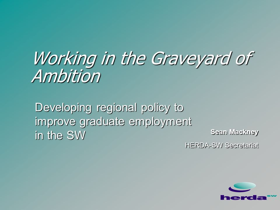 Working in the Graveyard of Ambition Sean Mackney HERDA-SW Secretariat Sean Mackney HERDA-SW Secretariat Developing regional policy to improve graduate employment in the SW