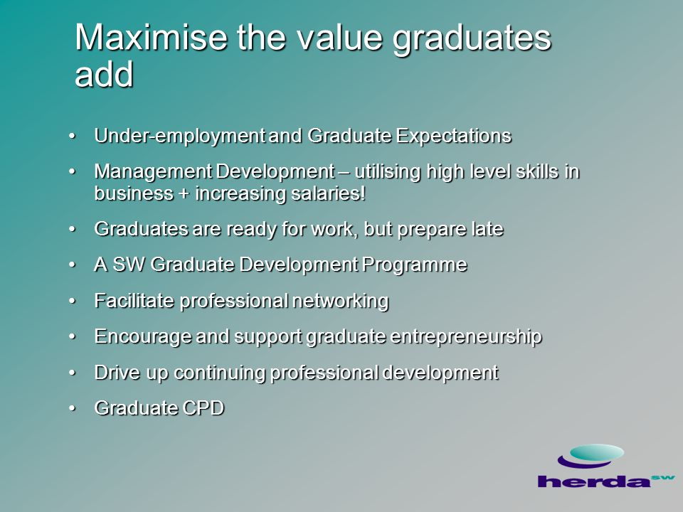 Maximise the value graduates add Under-employment and Graduate ExpectationsUnder-employment and Graduate Expectations Management Development – utilising high level skills in business + increasing salaries!Management Development – utilising high level skills in business + increasing salaries.