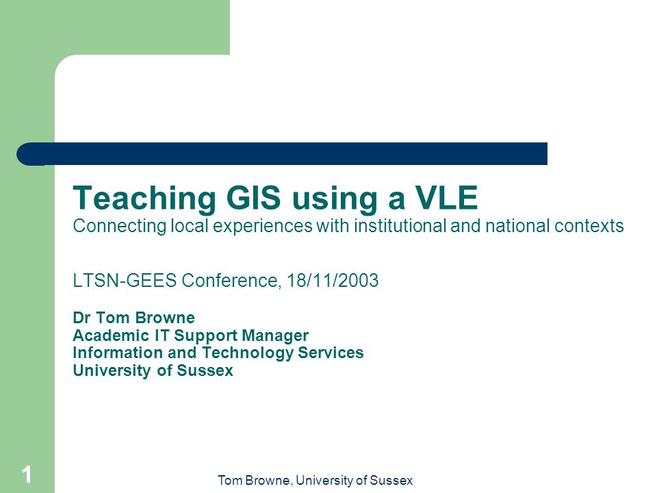 Tom Browne, University of Sussex 1 Teaching GIS using a VLE Connecting local experiences with institutional and national contexts LTSN-GEES Conference, 18/11/2003 Dr Tom Browne Academic IT Support Manager Information and Technology Services University of Sussex
