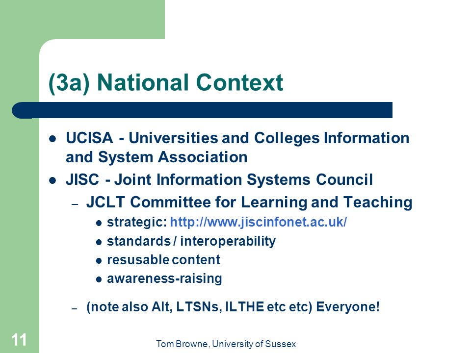 Tom Browne, University of Sussex 11 (3a) National Context UCISA - Universities and Colleges Information and System Association JISC - Joint Information Systems Council – JCLT Committee for Learning and Teaching strategic: http://www.jiscinfonet.ac.uk/ standards / interoperability resusable content awareness-raising – (note also Alt, LTSNs, ILTHE etc etc) Everyone!