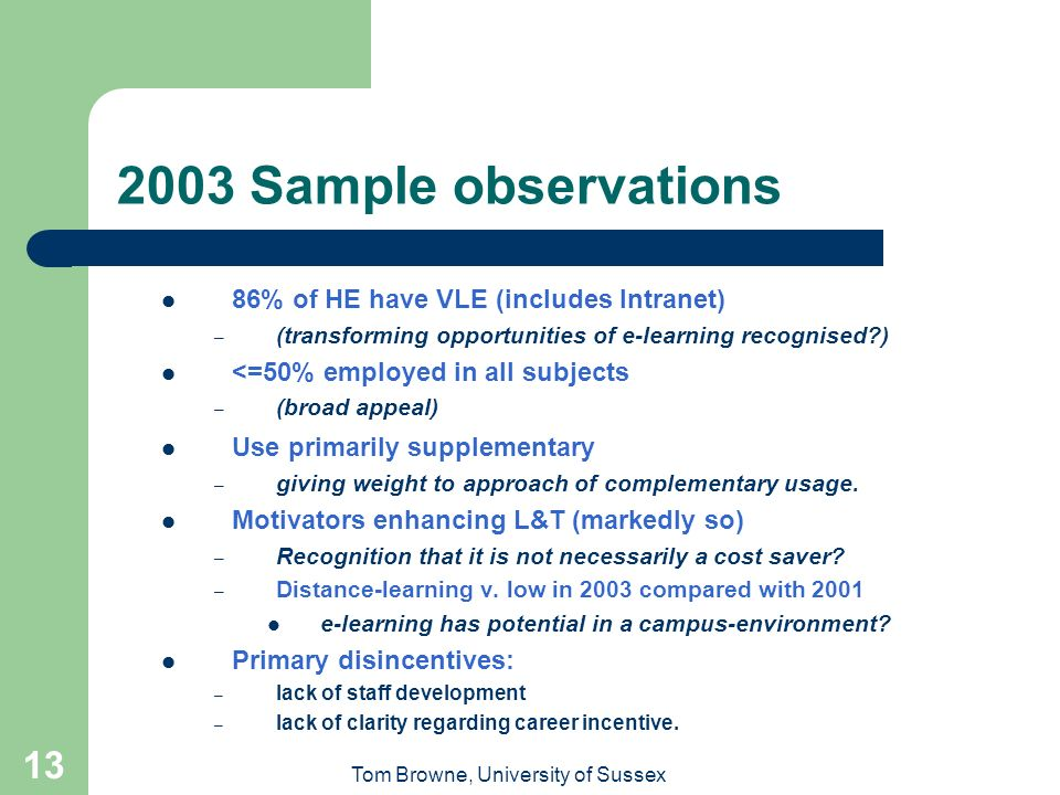 Tom Browne, University of Sussex 13 2003 Sample observations 86% of HE have VLE (includes Intranet) – (transforming opportunities of e-learning recognised ) <=50% employed in all subjects – (broad appeal) Use primarily supplementary – giving weight to approach of complementary usage.