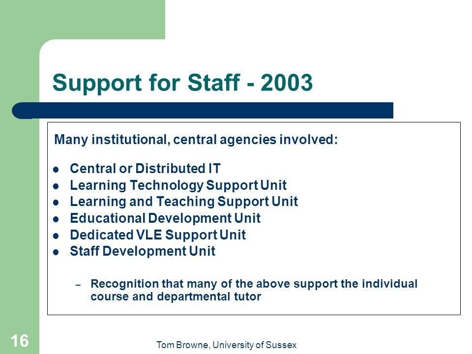 Tom Browne, University of Sussex 16 Support for Staff - 2003 Many institutional, central agencies involved: Central or Distributed IT Learning Technology Support Unit Learning and Teaching Support Unit Educational Development Unit Dedicated VLE Support Unit Staff Development Unit – Recognition that many of the above support the individual course and departmental tutor