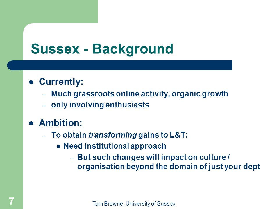 Tom Browne, University of Sussex 7 Sussex - Background Currently: – Much grassroots online activity, organic growth – only involving enthusiasts Ambition: – To obtain transforming gains to L&T: Need institutional approach – But such changes will impact on culture / organisation beyond the domain of just your dept