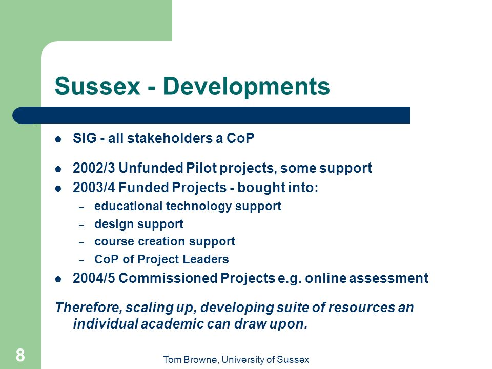 Tom Browne, University of Sussex 8 Sussex - Developments SIG - all stakeholders a CoP 2002/3 Unfunded Pilot projects, some support 2003/4 Funded Projects - bought into: – educational technology support – design support – course creation support – CoP of Project Leaders 2004/5 Commissioned Projects e.g.