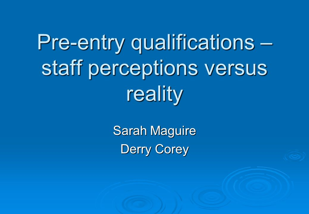 Pre-entry qualifications – staff perceptions versus reality Sarah Maguire Derry Corey