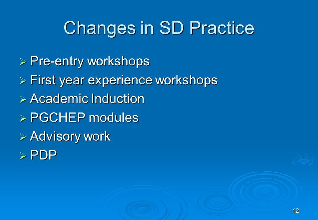 12 Changes in SD Practice Pre-entry workshops Pre-entry workshops First year experience workshops First year experience workshops Academic Induction Academic Induction PGCHEP modules PGCHEP modules Advisory work Advisory work PDP PDP