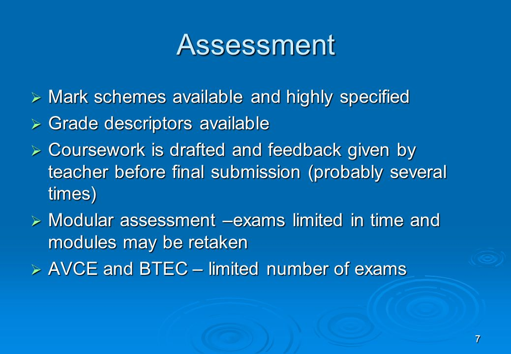 7 Assessment Mark schemes available and highly specified Mark schemes available and highly specified Grade descriptors available Grade descriptors available Coursework is drafted and feedback given by teacher before final submission (probably several times) Coursework is drafted and feedback given by teacher before final submission (probably several times) Modular assessment –exams limited in time and modules may be retaken Modular assessment –exams limited in time and modules may be retaken AVCE and BTEC – limited number of exams AVCE and BTEC – limited number of exams