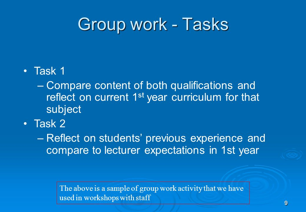 9 Task 1 –Compare content of both qualifications and reflect on current 1 st year curriculum for that subject Task 2 –Reflect on students previous experience and compare to lecturer expectations in 1st year Group work - Tasks The above is a sample of group work activity that we have used in workshops with staff