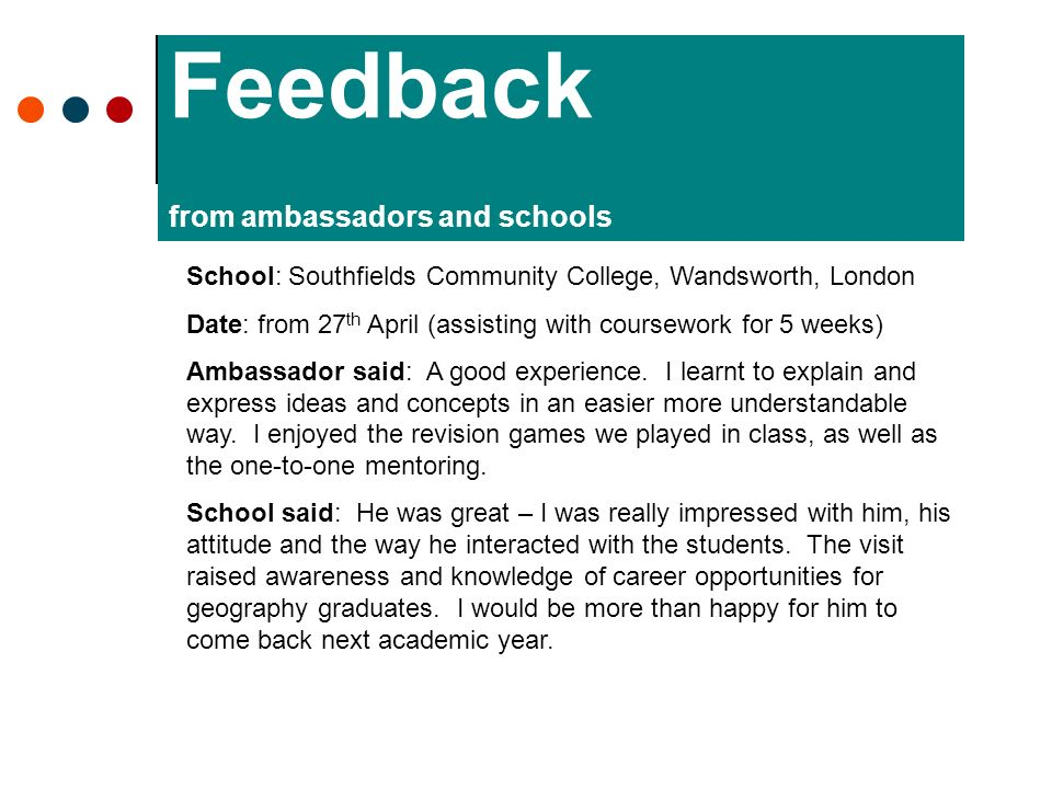 Feedback from ambassadors and schools School: Southfields Community College, Wandsworth, London Date: from 27 th April (assisting with coursework for 5 weeks) Ambassador said: A good experience.