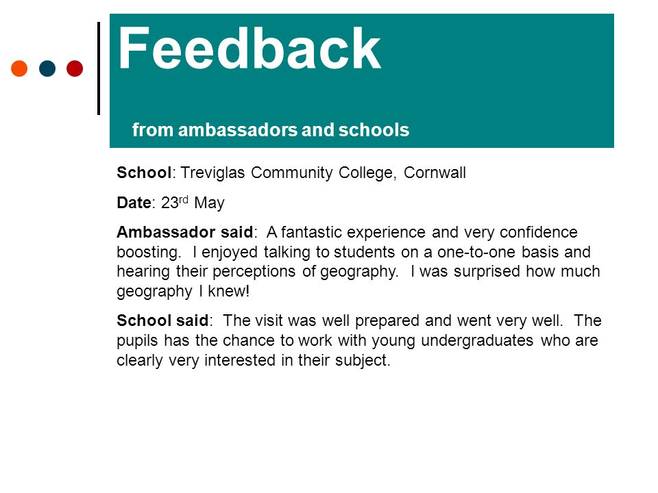 Feedback from ambassadors and schools School: Treviglas Community College, Cornwall Date: 23 rd May Ambassador said: A fantastic experience and very confidence boosting.