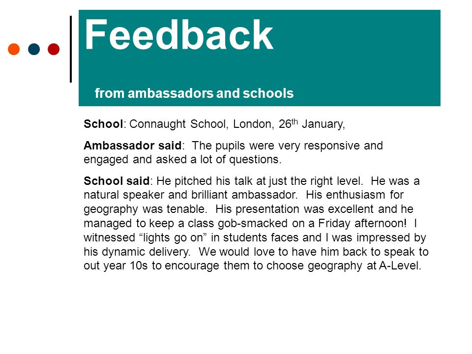 Feedback from ambassadors and schools School: Connaught School, London, 26 th January, Ambassador said: The pupils were very responsive and engaged and asked a lot of questions.