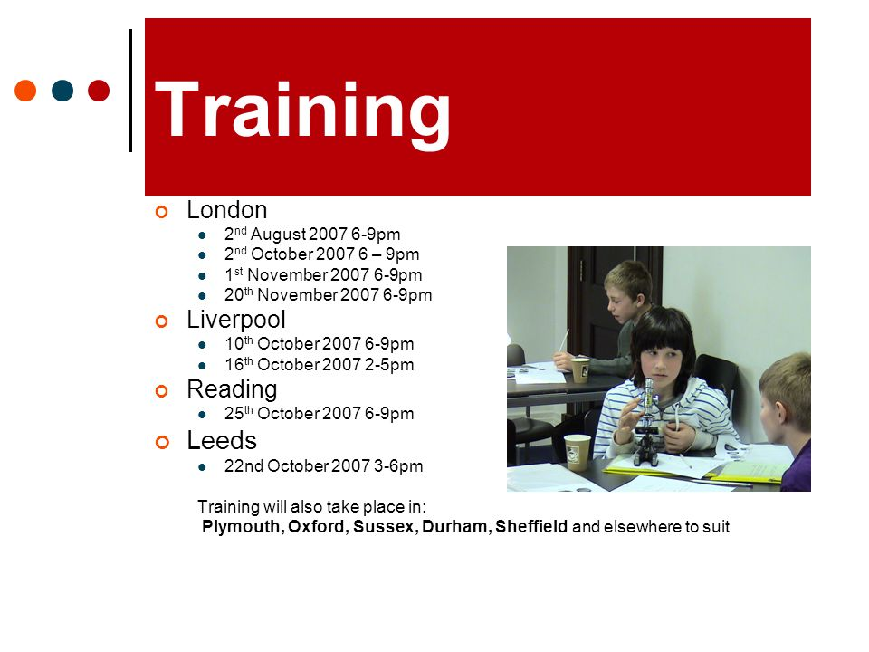 Training London 2 nd August 2007 6-9pm 2 nd October 2007 6 – 9pm 1 st November 2007 6-9pm 20 th November 2007 6-9pm Liverpool 10 th October 2007 6-9pm 16 th October 2007 2-5pm Reading 25 th October 2007 6-9pm Leeds 22nd October 2007 3-6pm Training will also take place in: Plymouth, Oxford, Sussex, Durham, Sheffield and elsewhere to suit