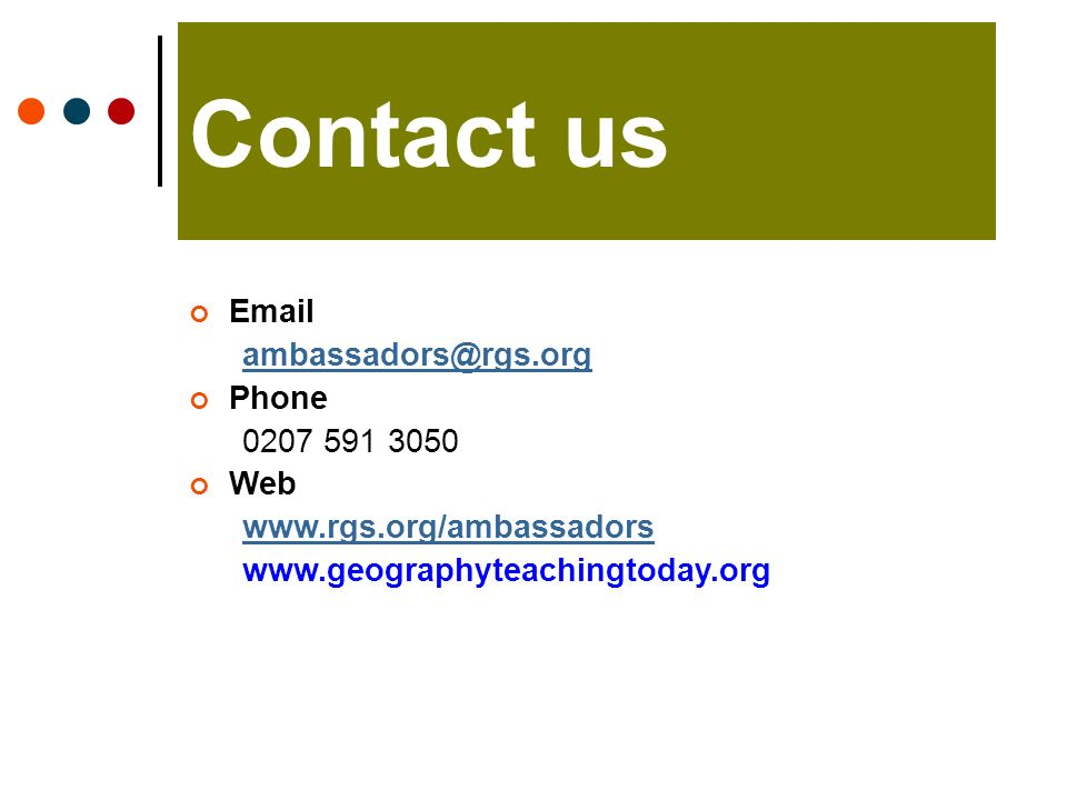 Contact us Email ambassadors@rgs.org Phone 0207 591 3050 Web www.rgs.org/ambassadors www.geographyteachingtoday.org