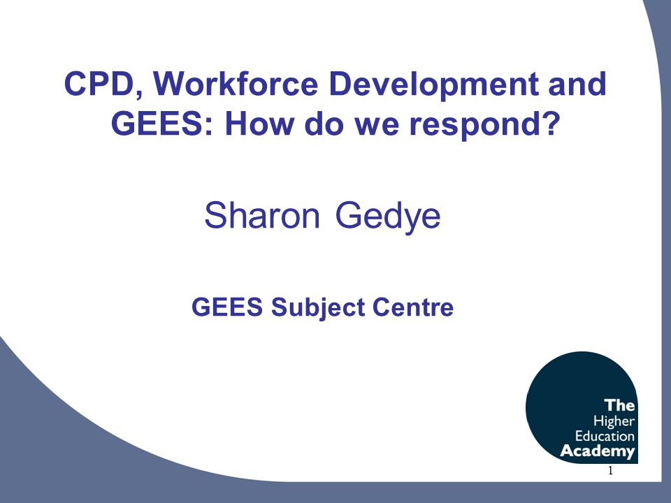 1 CPD, Workforce Development and GEES: How do we respond Sharon Gedye GEES Subject Centre