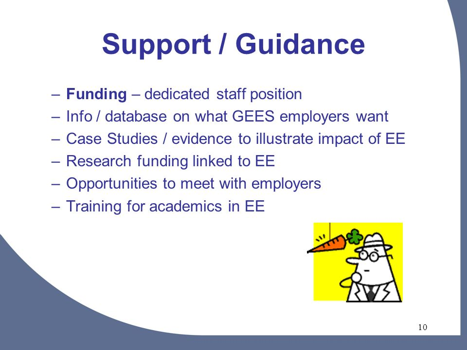 10 Support / Guidance –Funding – dedicated staff position –Info / database on what GEES employers want –Case Studies / evidence to illustrate impact of EE –Research funding linked to EE –Opportunities to meet with employers –Training for academics in EE
