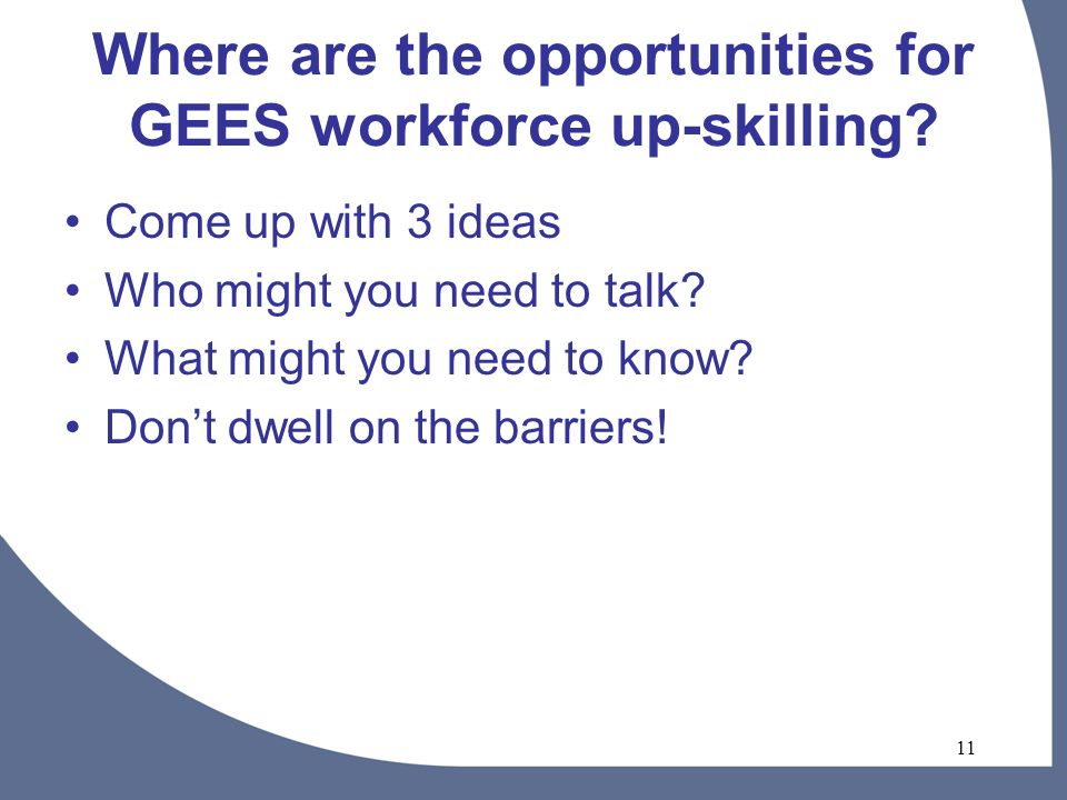 11 Where are the opportunities for GEES workforce up-skilling.