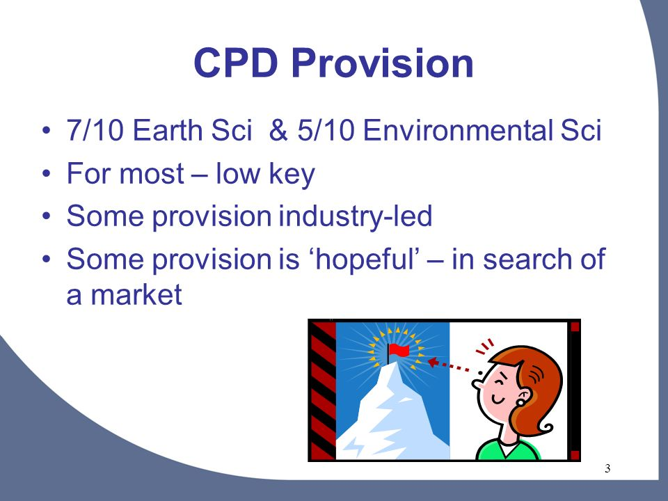3 CPD Provision 7/10 Earth Sci & 5/10 Environmental Sci For most – low key Some provision industry-led Some provision is hopeful – in search of a market