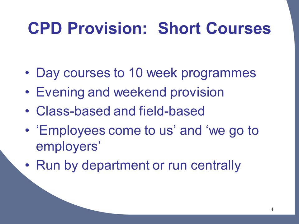 4 CPD Provision: Short Courses Day courses to 10 week programmes Evening and weekend provision Class-based and field-based Employees come to us and we go to employers Run by department or run centrally