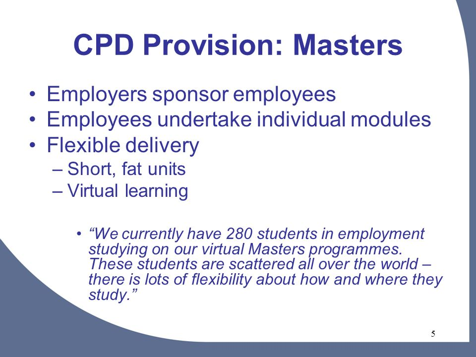 5 CPD Provision: Masters Employers sponsor employees Employees undertake individual modules Flexible delivery –Short, fat units –Virtual learning We currently have 280 students in employment studying on our virtual Masters programmes.